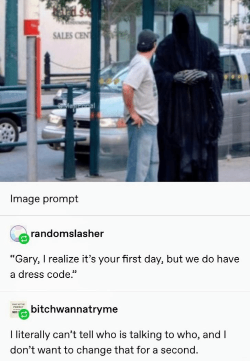 """I Dont Want To: SALES CEN  Magooal  Image prompt  randomslasher  """"Gary, I realize it's your first day, but we do have  a dress code.""""  ENAY NOT BE  bitchwannatryme  РЕRFECT  NOT  I literally can't tell who is talking to who, and I  don't want to change that for a second."""