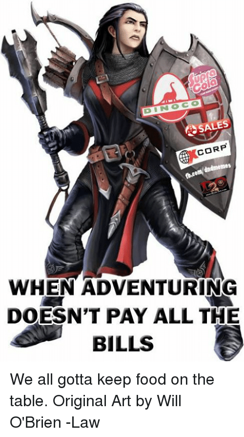 Food, DnD, and All The: SALES  CORP  dndmemes  WHEN ADVENTURING  DOESN'T PAY ALL THE  BILLS We all gotta keep food on the table.  Original Art by Will O'Brien  -Law