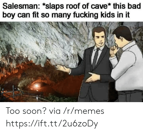 Bad, Fucking, and Memes: Salesman: *slaps roof of cave* this bad  boy can fit so many fucking kids in it Too soon? via /r/memes https://ift.tt/2u6zoDy