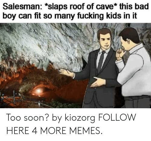 Bad, Dank, and Fucking: Salesman: *slaps roof of cave* this bad  boy can fit so many fucking kids in it Too soon? by kiozorg FOLLOW HERE 4 MORE MEMES.