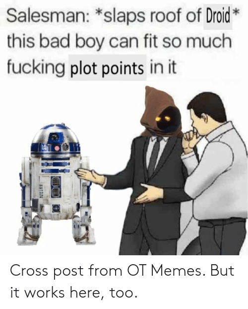 droid: Salesman: *slaps roof of Droid*  this bad boy can fit so much  fucking plot points in it Cross post from OT Memes. But it works here, too.