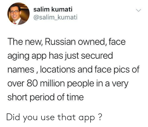 aging: salim kumati  @salim_kumati  The new, Russian owned, face  aging app has just secured  names , locations and face pics of  over 80 million people in a very  short period of time Did you use that app ?