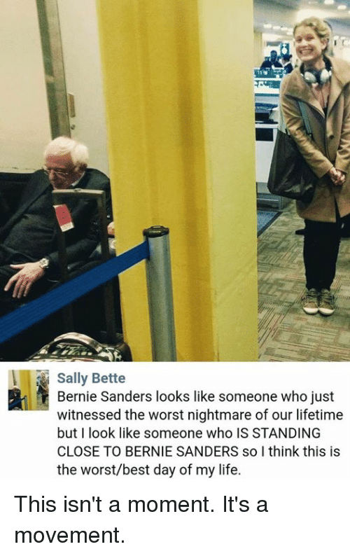 Bernie Sanders, Memes, and Lifetime: Sally Bette  Bernie Sanders looks like someone who just  witnessed the worst nightmare of our lifetime  but I look like someone who IS STANDING  CLOSE TO BERNIE SANDERS solthink this is  the worst/best day of my life. This isn't a moment. It's a movement.