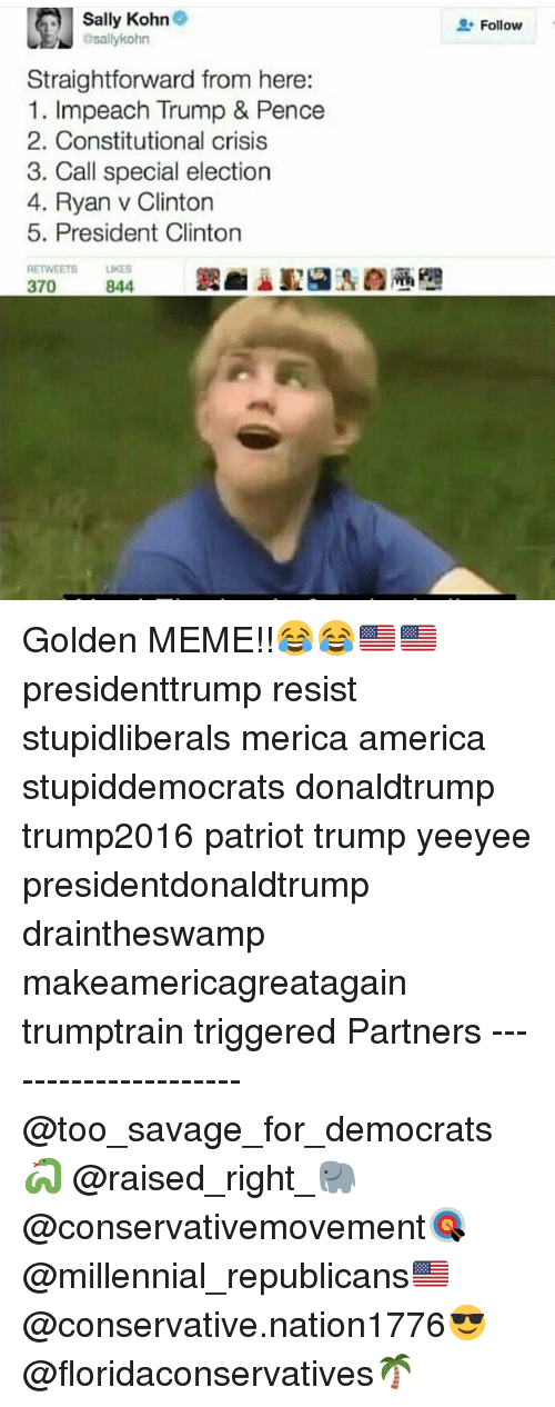 America, Meme, and Memes: Sally Kohn  esallykohr  Follow  Straightforward from here:  mpeach Trump & Pence  2. Constitutional crisis  3. Call special election  4. Ryan v Clinton  5. President Clinton  RETWEETS  LIKES Golden MEME!!😂😂🇺🇸🇺🇸 presidenttrump resist stupidliberals merica america stupiddemocrats donaldtrump trump2016 patriot trump yeeyee presidentdonaldtrump draintheswamp makeamericagreatagain trumptrain triggered Partners --------------------- @too_savage_for_democrats🐍 @raised_right_🐘 @conservativemovement🎯 @millennial_republicans🇺🇸 @conservative.nation1776😎 @floridaconservatives🌴