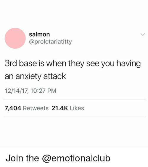 Anxiety Attack: salmon  @proletariatitty  3rd base is when they see you having  an anxiety attack  12/14/17, 10:27 PM  7,404 Retweets 21.4K Likes Join the @emotionalclub