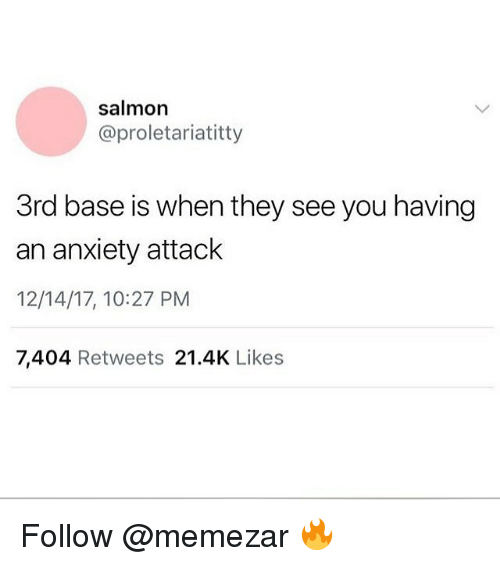 Anxiety Attack: salmon  @proletariatitty  3rd base is when they see you having  an anxiety attack  12/14/17, 10:27 PM  7,404 Retweets 21.4K Likes Follow @memezar 🔥