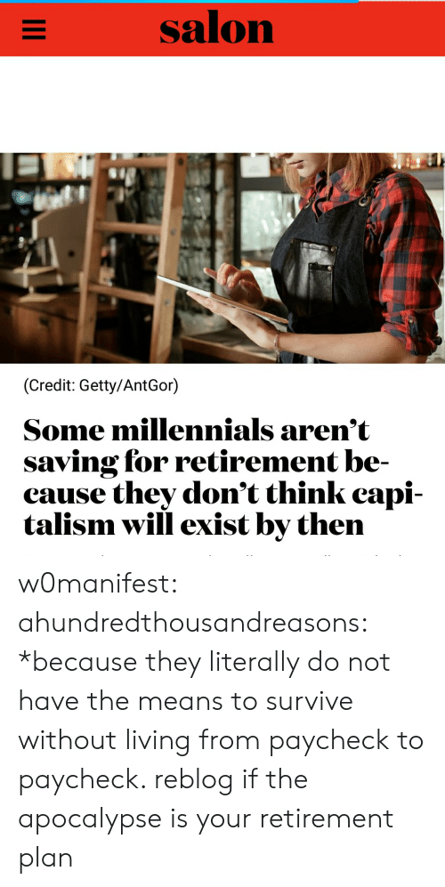 Tumblr, Millennials, and Blog: salon  (Credit: Getty/AntGor)  Some millennials arem t  saving for retirement be-  cause they don't think capi-  talism will exist by then w0manifest: ahundredthousandreasons: *because they literally do not have the means to survive without living from paycheck to paycheck.  reblog if the apocalypse is your retirement plan