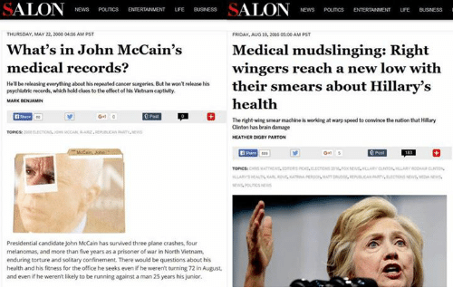 prisoner of war: SALON  News  SALON News  THURSDAY, MAY 22, 2008 04:16 AM PST  FRIDAY AUG 19.2006 05000 AM PST  What's in John McCain's  Medical mudslinging: Right  medical record  wingers reach a new low with  He'll be releasing everything about his repeated cancersurgeries. But he won't release his  their smears about Hillary'  psychiatric records, which hold clues to the effect of his Vietnam captivity  S  health  MARK BENJAMIN  Share G-1  The right wing smear machine is working at warp speed to convince the nation that Hillary  Clinton has brain damage  HEATHER DOGDY PARTON  Presidential candidate John McCain has survived three plane crashes, four  melanomas, and more than five years as a prisoner of war in North Vietnam,  enduring torture and solitary confinement. There would be questions about his  health and his fitness for the office he seeks even if he weren't turning 72in August,  and even if he weren't likely to be running against a man 25 years his junior.
