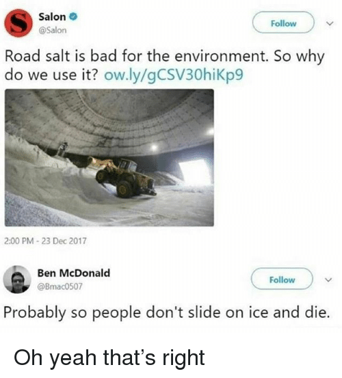 Bad, Memes, and Yeah: Salon  @Salon  Follow  Road salt is bad for the environment. So why  do we use it? ow.ly/gCSV30hiKp9  2:00 PM 23 Dec 2017  Ben McDonald  @Bmac0507  Follow  Probably so people don't slide on ice and die. Oh yeah that's right