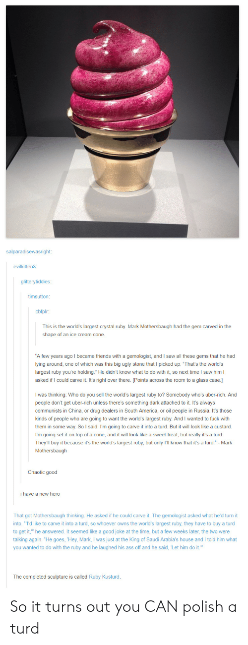 """America, Ass, and Friends: salparadisewasright:  evilkitten3:  glitterytiddies  timsutton  cbfplr:  This is the world's largest crystal ruby. Mark Mothersbaugh had the gem carved in the  shape of an ice cream cone.  A few years ago I became friends with a gemologist, and I saw all these gems that he had  lying around, one of which was this big ugly stone that I picked up. 'That's the world's  largest ruby you're holding."""" He didn't know what to do with it, so next time I saw him l  asked if I could carve it. It's right over there. [Points across the room to a glass case.]  I was thinking: Who do you sell the world's largest ruby to? Somebody who's uber-rich. And  people don't get uber-rich unless there's something dark attached to it. It's always  communists in China, or drug dealers in South America, or oil people in Russia. It's those  kinds of people who are going to want the world's largest ruby. And I wanted to fuck with  them in some way. So l said: I'm going to carve it into a turd. But it will look like a custard  them in  I'm going set it on top of a cone, and it will look like a sweet-treat, but really it's a turod.  They'll buy it because it's the world's largest ruby, but only I'll know that it's a turd."""" - Mark  Mothersbaugh  Chaotic good  i have a new hero  That got Mothersbaugh thinking. He asked if he could carve it. The gemologist asked what he'd turn it  into. """"I'd like to carve it into a turd, so whoever owns the world's largest ruby, they have to buy a turd  to get it, he answered. It seemed like a good joke at the time, but a few weeks later, the two were  talking again. """"He goes, Hey, Mark, I was just at the King of Saudi Arabia's house and I told him what  you wanted to do with the ruby and he laughed his ass off and he said, Let him do it.""""  The completed sculpture is called Ruby Kusturd So it turns out you CAN polish a turd"""