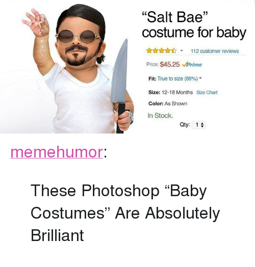 "Salt Bae: ""Salt Bae""  costume for baby  Ann112 customer reviews  Price: $45.25 Prime  Fit: True to size (88%)""  Size: 12-18 Months Size Chart  Color: As Shown  In Stock.  Qty:1 <p><a href=""http://memehumor.net/post/166372798201/these-photoshop-baby-costumes-are-absolutely"" class=""tumblr_blog"">memehumor</a>:</p>  <blockquote><p>These Photoshop ""Baby Costumes"" Are Absolutely Brilliant</p></blockquote>"