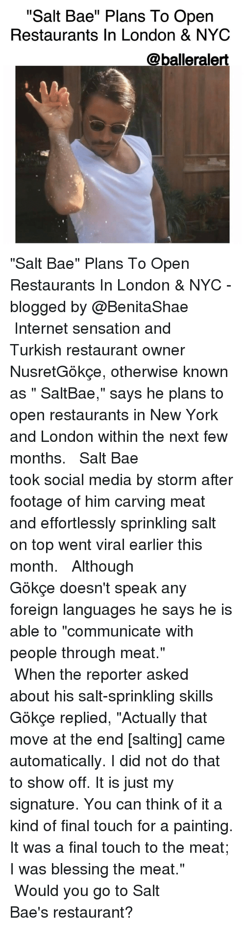 """My Signature: """"Salt Bae"""" Plans To Open  Restaurants In London & NYC  @balleralert """"Salt Bae"""" Plans To Open Restaurants In London & NYC -blogged by @BenitaShae ⠀⠀⠀⠀⠀⠀⠀⠀⠀ ⠀⠀⠀⠀⠀⠀⠀⠀⠀ Internet sensation and Turkish restaurant owner NusretGökçe, otherwise known as """" SaltBae,"""" says he plans to open restaurants in New York and London within the next few months. ⠀⠀⠀⠀⠀⠀⠀⠀⠀ ⠀⠀⠀⠀⠀⠀⠀⠀⠀ Salt Bae took social media by storm after footage of him carving meat and effortlessly sprinkling salt on top went viral earlier this month. ⠀⠀⠀⠀⠀⠀⠀⠀⠀ ⠀⠀⠀⠀⠀⠀⠀⠀⠀ Although Gökçe doesn't speak any foreign languages he says he is able to """"communicate with people through meat."""" ⠀⠀⠀⠀⠀⠀⠀⠀⠀ ⠀⠀⠀⠀⠀⠀⠀⠀⠀ When the reporter asked about his salt-sprinkling skills Gökçe replied, """"Actually that move at the end [salting] came automatically. I did not do that to show off. It is just my signature. You can think of it a kind of final touch for a painting. It was a final touch to the meat; I was blessing the meat."""" ⠀⠀⠀⠀⠀⠀⠀⠀⠀ ⠀⠀⠀⠀⠀⠀⠀⠀⠀ Would you go to Salt Bae's restaurant?"""