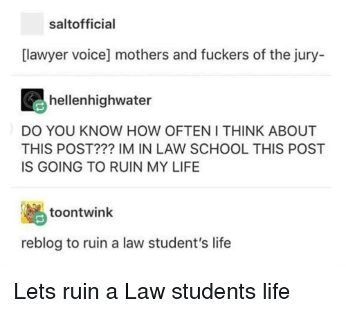 Lawyer, Life, and School: saltofficial  [lawyer voice] mothers and fuckers of the jury-  hellenhighwater  DO YOU KNOW HOW OFTEN I THINK ABOUT  THIS POST??? IM IN LAW SCHOOL THIS POST  IS GOING TO RUIN MY LIFE  脳  reblog to ruin a law student's life  toontwink Lets ruin a Law students life