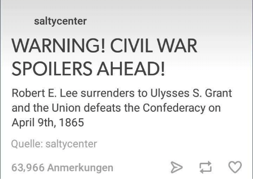 Civil War, Confederacy, and Humans of Tumblr: salty center  WARNING! CIVIL WAR  SPOILERS AHEAD!  Robert E. Lee surrenders to Ulysses S. Grant  and the Union defeats the Confederacy on  April 9th, 1865  Quelle: saltycenter  63,966 Anmerkungen
