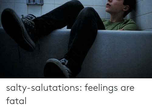Being Salty, Tumblr, and Blog: salty-salutations:  feelings are fatal