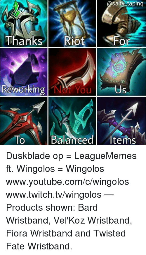 Memes, Riot, and Being Salty: salty tapinq  Thanks l ' Riot  lot %  Fo  Or  Revorking  Reworking Not You  Us  To Balanced Items  0 Duskblade op  = LeagueMemes ft. Wingolos =  Wingolos www.youtube.com/c/wingolos www.twitch.tv/wingolos   — Products shown: Bard Wristband, Vel'Koz Wristband, Fiora Wristband and Twisted Fate Wristband.