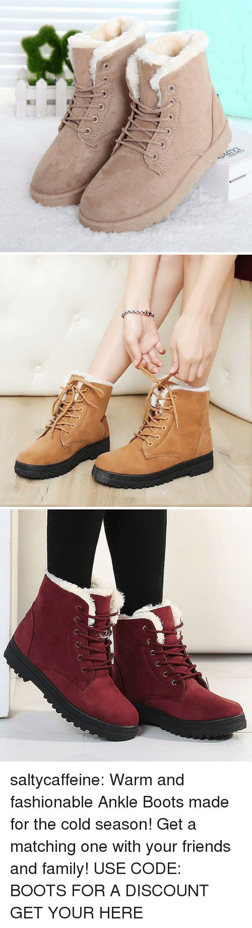 Family, Friends, and Tumblr: saltycaffeine:  Warm and fashionable Ankle Boots made for the cold season! Get a matching one with your friends and family! USE CODE: BOOTS FOR A DISCOUNT GET YOUR HERE