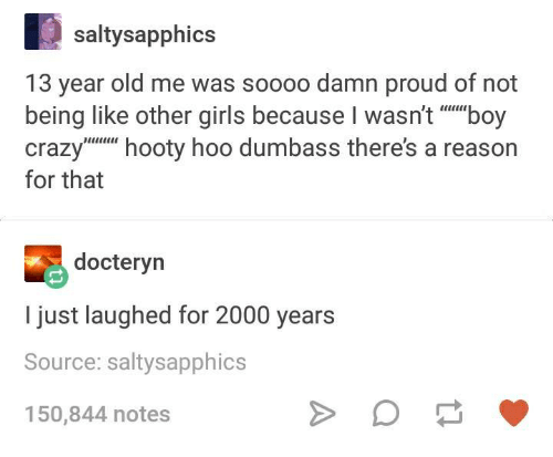 Crazy, Girls, and Humans of Tumblr: saltysapphics  13 year old me was soooo damn proud of not  being like other girls because l wasn't boy  Crazy  hooty hoo dumbass there's a reason  for that  docteryn  I just laughed for 2000 years  Source: saltysapphics  150,844 notes