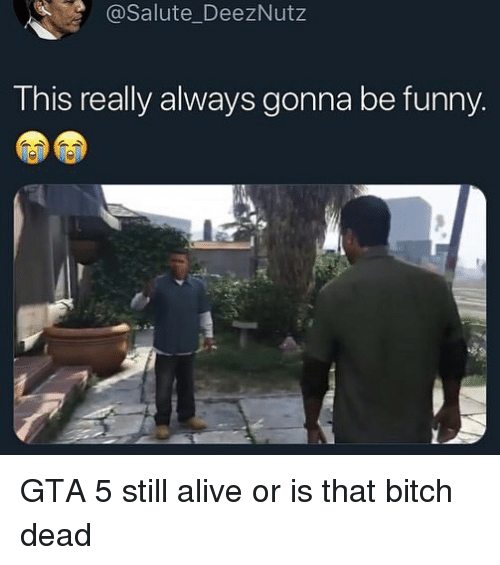 Alive, Bitch, and Funny: @Salute_DeezNutz  This really always gonna be funny GTA 5 still alive or is that bitch dead