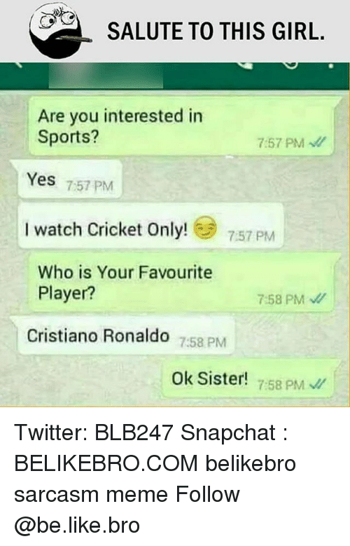 Be Like, Cristiano Ronaldo, and Meme: SALUTE TO THIS GIRL.  Are you interested in  Sports?  7:57 PM  Yes 757 PM  I watch Cricket Only!  7:57 PM  Who is Your Favourite  Player?  7:58 PM  Cristiano Ronaldo 758 PM  Ok Sister!  7:58 PM Twitter: BLB247 Snapchat : BELIKEBRO.COM belikebro sarcasm meme Follow @be.like.bro