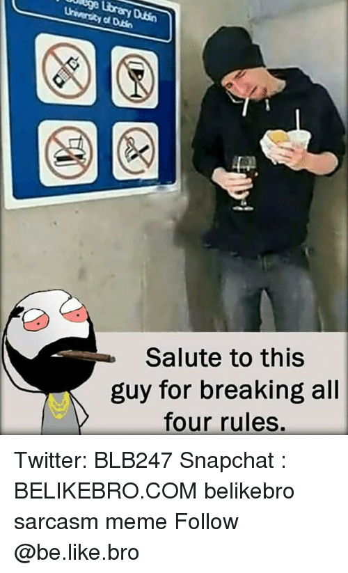 Be Like, Meme, and Memes: Salute to this  guy for breaking all  four rules. Twitter: BLB247 Snapchat : BELIKEBRO.COM belikebro sarcasm meme Follow @be.like.bro