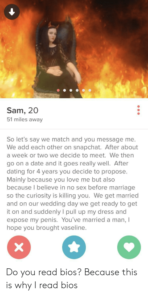 Dating, Love, and Marriage: Sam, 20  51 miles away  So let's say we match and you message me.  We add each other on snapchat. After about  a week or two we decide to meet. We then  go on a date and it goes really well. After  dating for 4 years you decide to propose.  Mainly because you love me but also  because l believe in no sex before marriage  so the curiosity is killing you. We get married  and on our wedding day we get ready to get  it on and suddenly I pull up my dress and  expose my penis. You've married a man, I  hope you brought vaseline. Do you read bios? Because this is why I read bios