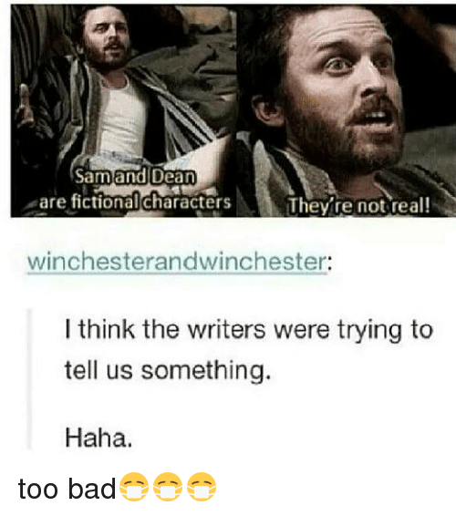 Too Badly: Sam and Dean  are fictional characters  They're not real!  winchesterandwinchester:  I think the writers were trying to  tell us something  Haha. too bad😷😷😷