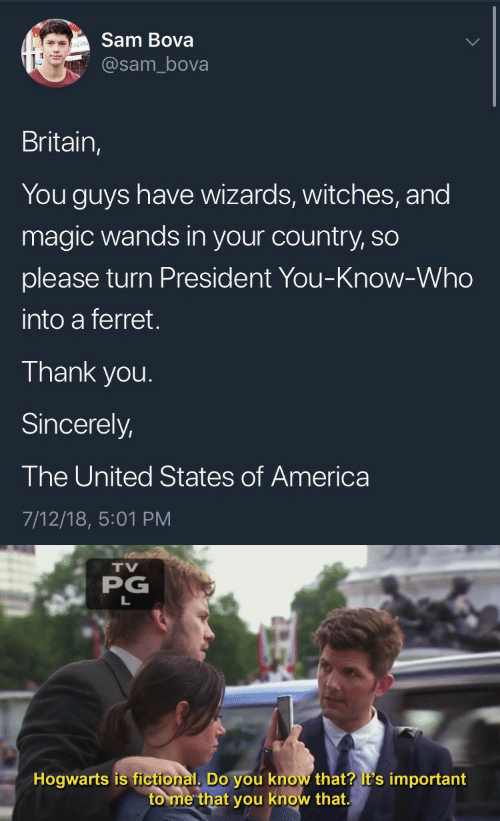 united states of america: Sam Bova  @sam_bova  Britain,  You guys have wizards, witches, and  magic wands in your country, so  please turn President You-Know-Who  into a ferret.  Thank you.  Sincerely,  The United States of America  7/12/18, 5:01 PM   TV  PG  Hogwarts is fictional, Do you know that? it's important  to me that you know that.