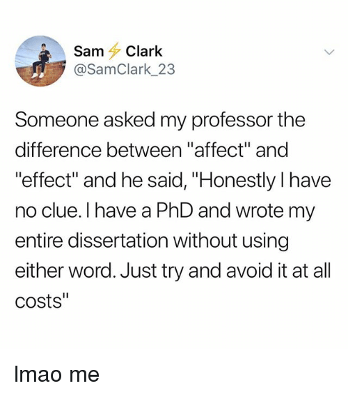 "Lmao, Tumblr, and Affect: Sam Clark  @SamClark_23  Someone asked my professor the  difference between ""affect"" and  effect"" and he said, ""Honestly l have  no clue. I have a PhD and wrote my  entire dissertation without using  either word. Just try and avoid it at all  costs"" lmao me"