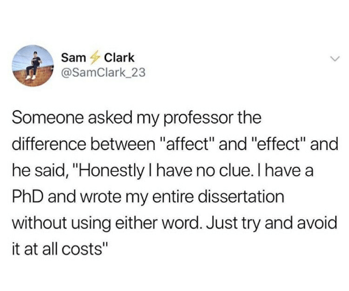 """Affect, Word, and Phd: Sam Clark  @SamClark_23  Someone asked my professor the  difference between """"affect"""" and """"effect"""" and  he said, """"Honestly I have no clue. I have a  PhD and wrote my entire dissertation  without using either word. Just try and avoid  it at all costs"""""""