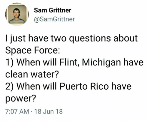 Dank, Michigan, and Power: Sam Grittner  @SamGrittner  I just have two questions about  Space Force:  1) When will Flint, Michigan have  clean water?  2) When will Puerto Rico have  power?  7:07 AM 18 Jun 18
