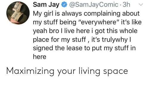 "Live Here: Sam Jay  @SamJayComic 3h  My girl is always complaining about  my stuff being ""everywhere"" it's like  yeah bro I live here i got this whole  place for my stuff, it's trulywhy I  signed the lease to put my stuff in  here  Henne  Henness Maximizing your living space"