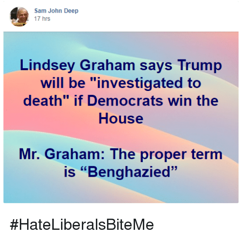 "Death, House, and Trump: Sam John Deep  17 hrs  Lindsey Graham says Trump  will be ""investigated to  death"" if Democrats win the  House  Mr. Graham: The proper termm  is ""Benghazied"" #HateLiberalsBiteMe"