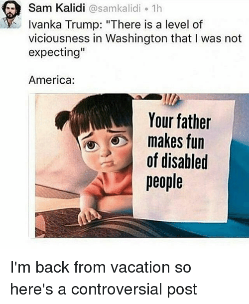 "America, Memes, and Ivanka Trump: Sam Kalidi @samkalidi 1h  Ivanka Trump: ""There is a level of  viciousness in Washington that I was not  expecting""  America:  Your father  makes fun  of disabled  IEI I I'm back from vacation so here's a controversial post"
