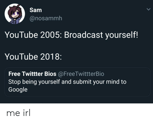 Google, youtube.com, and Free: Sam  @nosammh  YouTube 2005: Broadcast yourself!  YouTube 2018:  Free Twittter Bios @FreeTwittterBio  Stop being yourself and submit your mind to  Google me irl