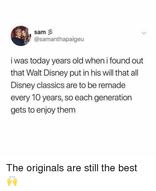 Disney, Memes, and Best: sam  @samanthapaigeu  i was today years old when i found out  that Walt Disney put in his will that all  Disney classics are to be remade  every 10 years, so each generation  gets to enjoy them The originals are still the best 🙌