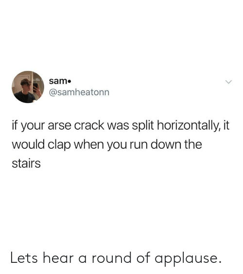 Run, Applause, and Crack: Sam.  @samheatonn  if your arse crack was split horizontally, it  would clap when you run down the  stairs Lets hear a round of applause.