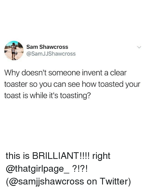 Memes, Twitter, and Toast: Sam Shawcross  @SamJJShawcross  Why doesn't someone invent a clear  toaster so you can see how toasted your  toast is while it's toasting? this is BRILLIANT!!!! right @thatgirlpage_ ?!?!(@samjjshawcross on Twitter)