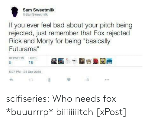 """Bad, Rick and Morty, and Tumblr: Sam Sweetmilk  @SamSweetmilk  If you ever feel bad about your pitch being  rejected, just remember that Fox rejected  Rick and Morty for being """"basically  Futurama""""  RETWEETS LIKES  16  5:27 PM-24 Dec 2015 scifiseries:  Who needs fox *buuurrrp* biiiiiiiitch [xPost]"""