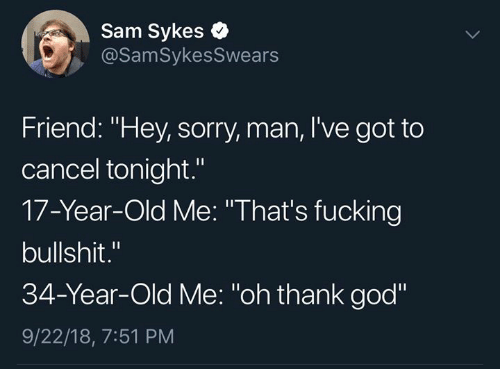 "Dank, Fucking, and God: Sam Sykes  @SamSykesSwears  Friend: ""Hey, sorry, man, I've got to  cancel tonight.""  17-Year-Old Me: ""That's fucking  bullshit.""  34-Year-Old Me: ""oh thank god""  9/22/18, 7:51 PM"