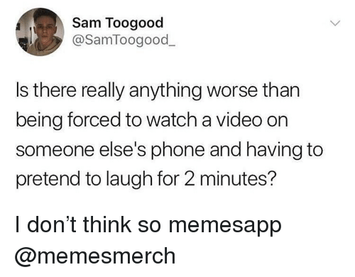 Memes, Phone, and Video: Sam Toogood  @SamToogood  Is there really anything worse than  being forced to watch a video on  someone else's phone and having to  pretend to laugh for 2 minutes? I don't think so memesapp @memesmerch