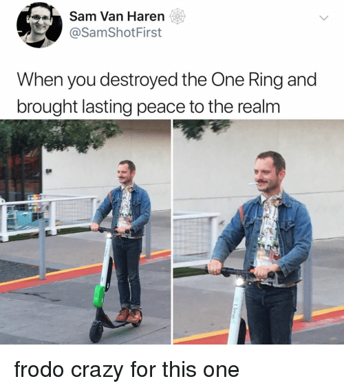 Crazy, Relatable, and Peace: Sam Van Haren  @SamShotFirst  When you destroyed the One Ring and  brought lasting peace to the realm frodo crazy for this one