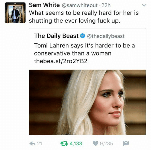 Memes, Fuck, and White: Sam White asamwhiteout 22h  What seems to be really hard for her is  shutting the ever loving fuck up.  The Daily Beast  athedailybeast  Tomi Lahren says it's harder to be a  conservative than a woman  thebea.st/2ro2YB2  t 4,133 9,235  M  21