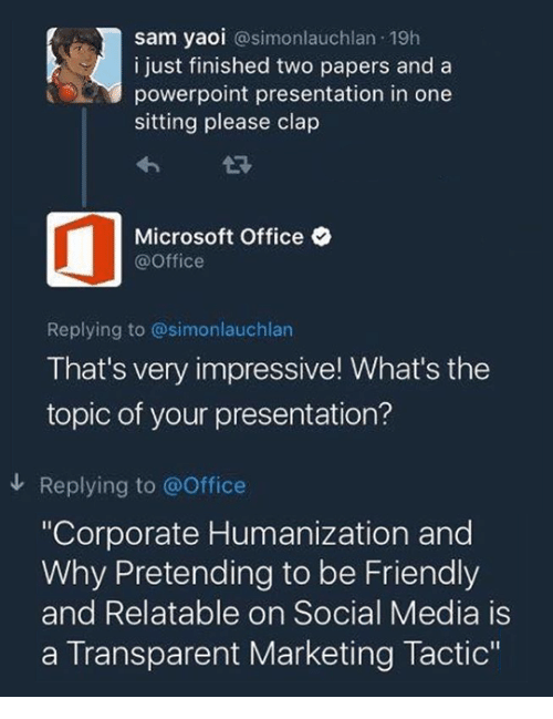 """Microsoft, Microsoft Office, and Social Media: sam yaoi @simonlauchlan 19h  i just finished two papers and a  powerpoint presentation in one  sitting please clap  Microsoft Office  @Office  Replying to @simonlauchlan  That's very impressive! What's the  topic of your presentation?  Replying to @Office  """"Corporate Humanization and  Why Pretending to be Friendly  and Relatable on Social Media is  a Transparent Marketing Tactic"""""""