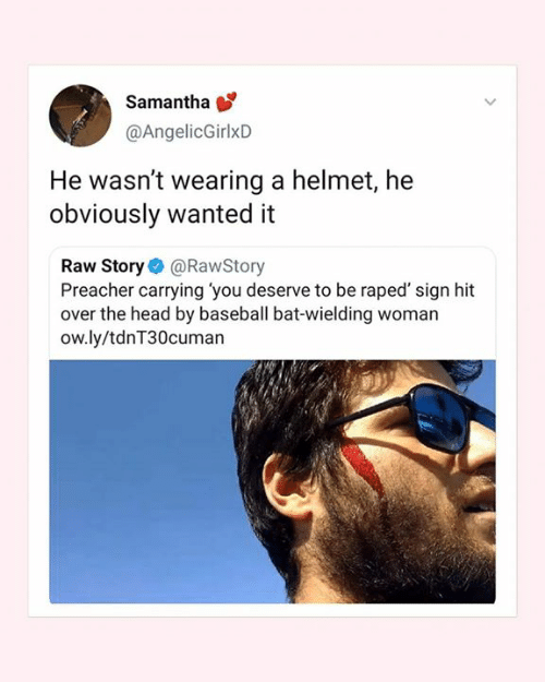 Baseball, Head, and Memes: Samantha  @AngelicGirlxD  He wasn't wearing a helmet, he  obviously wanted it  Raw Story@RawStory  Preacher carrying you deserve to be raped' sign hit  over the head by baseball bat-wielding woman  ow.ly/tdnT30cuman