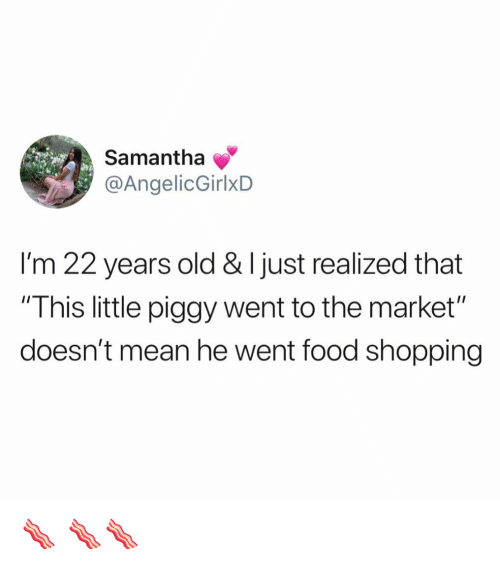 """Food, Funny, and Shopping: Samantha  @AngelicGirlxD  I'm 22 years old & I just realized that  """"This little piggy went to the market""""  doesn't mean he went food shopping 🥓 🥓🥓"""