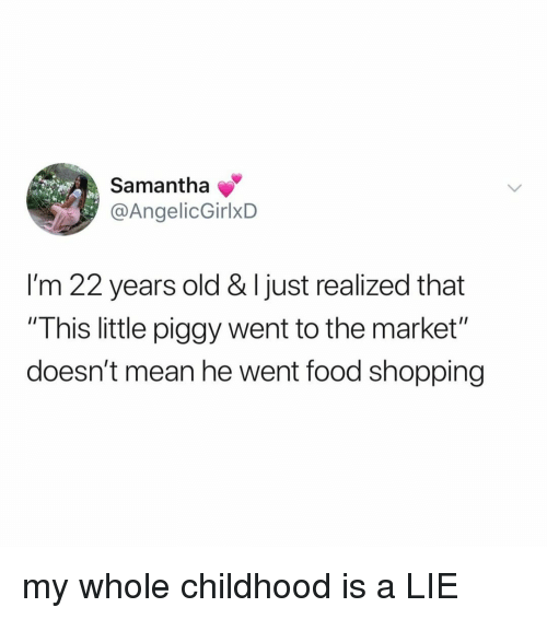 """Food, Shopping, and Mean: Samantha  @AngelicGirlxD  I'm 22 years old & I just realized that  """"This little piggy went to the market""""  doesn't mean he went food shopping my whole childhood is a LIE"""