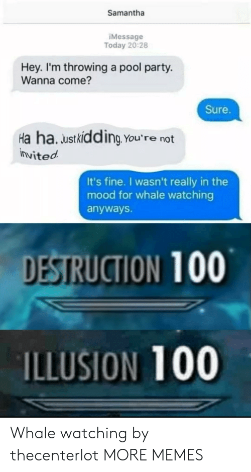 whale: Samantha  IMessage  Today 20:28  Hey. I'm throwing a pool party.  Wanna come?  Sure.  Ha ha. Justkidding You're not  invited  It's fine. I wasn't really in the  mood for whale watching  anyways.  DESTRUCTION 100  ILLUSION 100 Whale watching by thecenterlot MORE MEMES