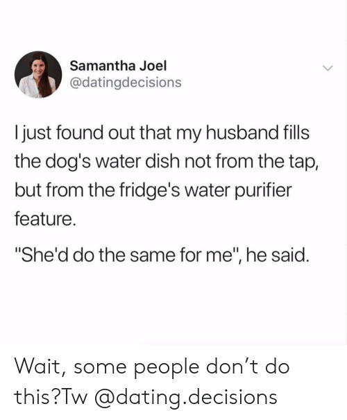 """Dating, Dogs, and Target: Samantha Joel  @datingdecisions  I just found out that my husband fills  the dog's water dish not from the tap,  but from the fridge's water purifier  feature.  She'd do the same for me"""", he said. Wait, some people don't do this?Tw @dating.decisions"""