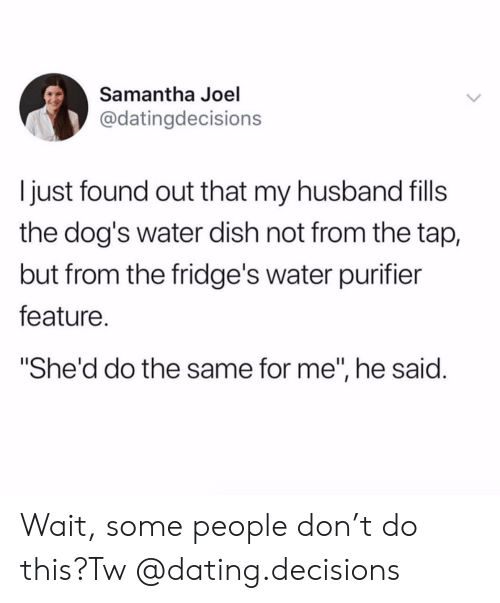 "Dating, Dogs, and Instagram: Samantha Joel  @datingdecisions  just found out that my husband fils  the dog's water dish not from the tap,  but from the fridge's water purifier  feature.  ""She'd do the same for me"", he said. Wait, some people don't do this?Tw @dating.decisions"